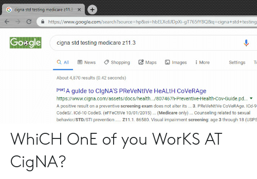 Google, News, and Shopping: G cigna std testing medicare z11.3  +  X  https://www.google.com/search?source-hp&ei-hbELXc6J DpXi-gT765fYBQ8q=cigna+std + testing  Go&gle  cigna std testing medicare z11.3  Maps  a All  E News  Shopping  Settings  Images  More  T  About 4,870 results (0.42 seconds)  PDFA gulde to CIGNA'S PReVeNtIVe HeALtH CoVeRAge  https://www.cigna.com/assets/docs/health.../807467h-Preventive-Health-Cov-Guide.pd...  A positive result on a preventive screening exam does not alter its.. 3. PReVeNtIVe CoVeRAge. ICd-9  CodeS/. ICd-10 CodeS. (eFFeCtIVe 10/01/2015). (Medicare only).. Counseling related to sexual  behavior/STD/STI prevention  211.1.86580. Visual impairment screening: age 3 through 18 (USPS WhiCH OnE of you WorKS AT CigNA?