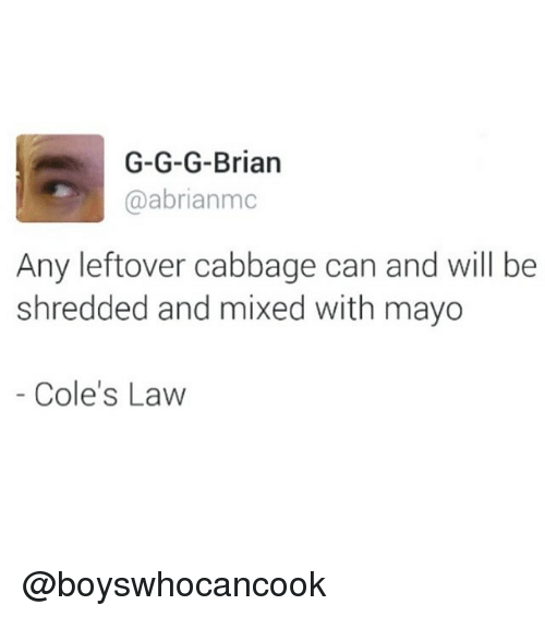 Dank Memes, Can, and Law: G-G-G-Brian  @abrianmc  Any leftover cabbage can and will be  shredded and mixed with mayo  Cole's Law @boyswhocancook