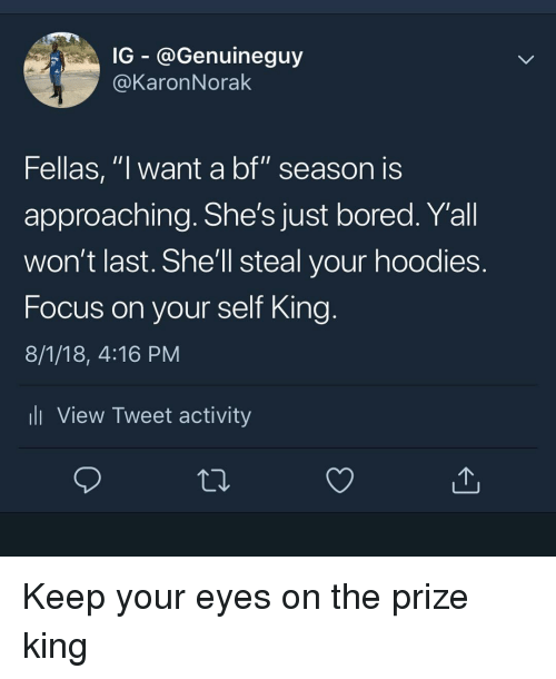 "Bored, Memes, and Focus: G - @Genuineguy  @KaronNorak  Fellas, ""l want a bf"" season IS  approaching. She's just bored. Y'all  won't last. She'll steal your hoodies  Focus on your self King  8/1/18, 4:16 PM  ll View Tweet activity Keep your eyes on the prize king"