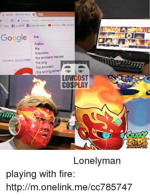 Low Cost Cosplay : G google ihawndhu Goog  C Secure  https://www.google.co.th/searchtq  Apps f wruvene f Lowcostcosplay a YouTube M  Google  fire  firefox  fire  fireworks  tiad google logo fire emblem heroes  fire png  fire emblem  fire extinguisher  LOW COST  COSPLAY หัวร้อนก็เอามาลงที่เกมส์กันดีกว่า   Lonelyman playing with fire: http://m.onelink.me/cc785747
