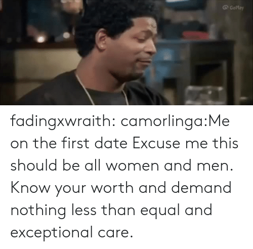exceptional: G GoPlay fadingxwraith:  camorlinga:Me on the first date Excuse me this should be all women and men. Know your worth and demand nothing less than equal and exceptional care.