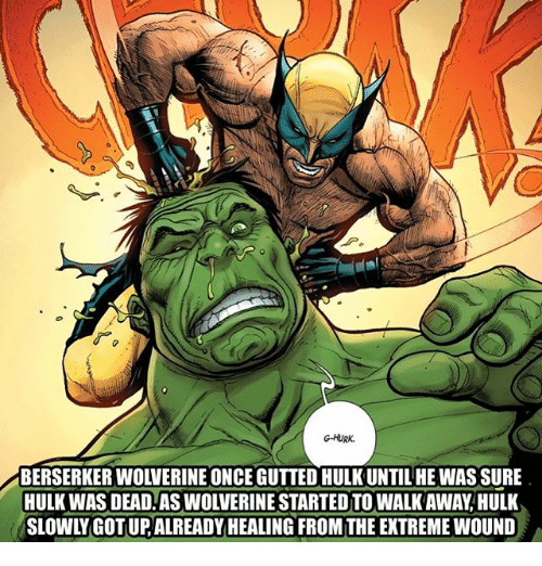 hulking: G-HURK.  BERSERKER WOLVERINE ONCE GUTTED HULK UNTILHEWAS SURE  HULK WAS DEAD.AS WOLVERINE STARTED TO WALK AWAY,HULK  SLOWLY GOT UP, ALREADYHEALING FROM THE EXTREME WOUND