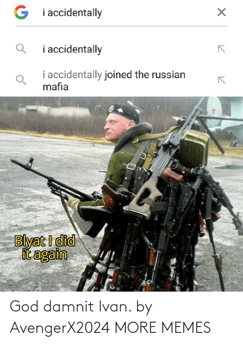 i accidentally: G i accidentally  i accidentally  i accidentally joined the russian  mafia  Blyat I did  it again God damnit Ivan. by AvengerX2024 MORE MEMES