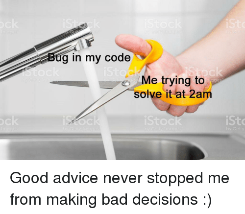 Advice, Bad, and Good: g in my code  Me trying to  arge  solve it at 2am  Sto  Sto  Getty Good advice never stopped me from making bad decisions :)⠀