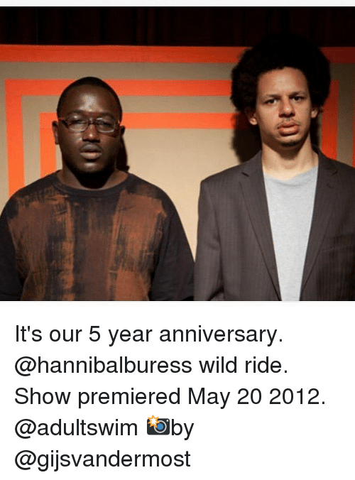 Memes, Wild, and 🤖: G It's our 5 year anniversary. @hannibalburess wild ride. Show premiered May 20 2012. @adultswim 📸by @gijsvandermost