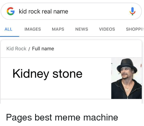Meme, News, and Videos: G kid rock real name  ALL  IMAGES MAPS NEWS VIDEOS SHOPPI  Kid Rock Full name  Kidney stone Pages best meme machine