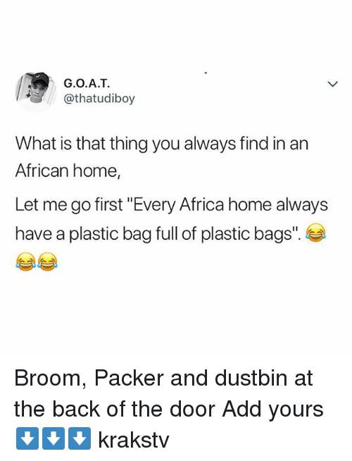 "Africa, Memes, and Home: G.O.A.T  @thatudiboy  What is that thing you always find in an  African home,  Let me go first ""Every Africa home always  have a plastic bag full of plastic bags"". Broom, Packer and dustbin at the back of the door Add yours ⬇️⬇️⬇️ krakstv"