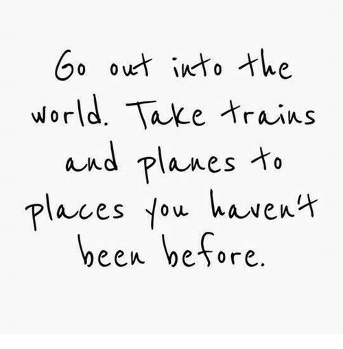 World, Been, and Planes: G ouet into the  world. Take trains  and planes  laces fou havens  been before