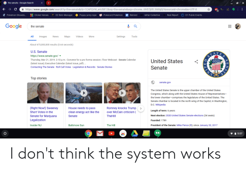 Chrome, Energy, and Google: G the senate- Google Search+  https://www.google.com/search?q=the+senate&Ilz=1CAPQVW-enUS812&oqsthe+senate&aqs-chrome. .69i57j0I5.3686j0j1&sourceid-chrome&ie=UTF-8  ABD  ฐ  Pokemon Showdo…  Clicker Heroes  D2 ltem Manager  uppy jump rope  ψ Pokecord Pokemon  emind  Ishtar Collective  Raid Report  () D1 Public Events  Gooale  the senate  All  I Images  News  Maps Videos  More  Settings  Tools  About 673,000,000 results (0.64 seconds)  U.S. Senate  https://www.senate.gov/  Thursday, Mar 21, 2019. 2:10 p.m.: Convene for a pro forma session. Floor Webcast Senate Calendar  (latest issue); Executive Calendar (latest issue, pdf)  Contacting The Senate Roll Call Votes Legislation & Records Senate Stories  United States <  Senate  Top stories  senate.gov  The United States Senate is the upper chamber of the United States  Congress, which along with the United States House of Representatives-  the lower chamber-comprises the legislature of the United States. The  Senate chamber is located in the north wing of the Capitol, in Washington,  D.C. Wikipedia  (Right Now!) Sweeney  Short Votes in the  Senate for Marijuana  Legalization  Insider NJ  House needs to pass  clean energy act like theover McCain criticism l  Senate  Romney knocks Trump>  Length of term: 6 years  Next election: 2020 United States Senate elections (34 seats)  Founded: 1789  President of the Senate: Mike Pence (R); since January 20, 2017  TheHill  Baltimore Sun  The Hill  5:07 I don't think the system works
