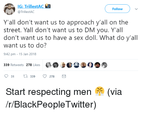 Blackpeopletwitter, Sex, and Via: G: TrillestAC  TrillestAC  Follow  Y'all don't want us to approach y'all on the  street. Yall don't want us to DM you. Y'all  don't want us to have a sex doll. What do y'all  want us to do?  9:42 pm -15 Jan 2018  339 Retweets 278 Likes  2  031  339 0278 <p>Start respecting men 😤 (via /r/BlackPeopleTwitter)</p>