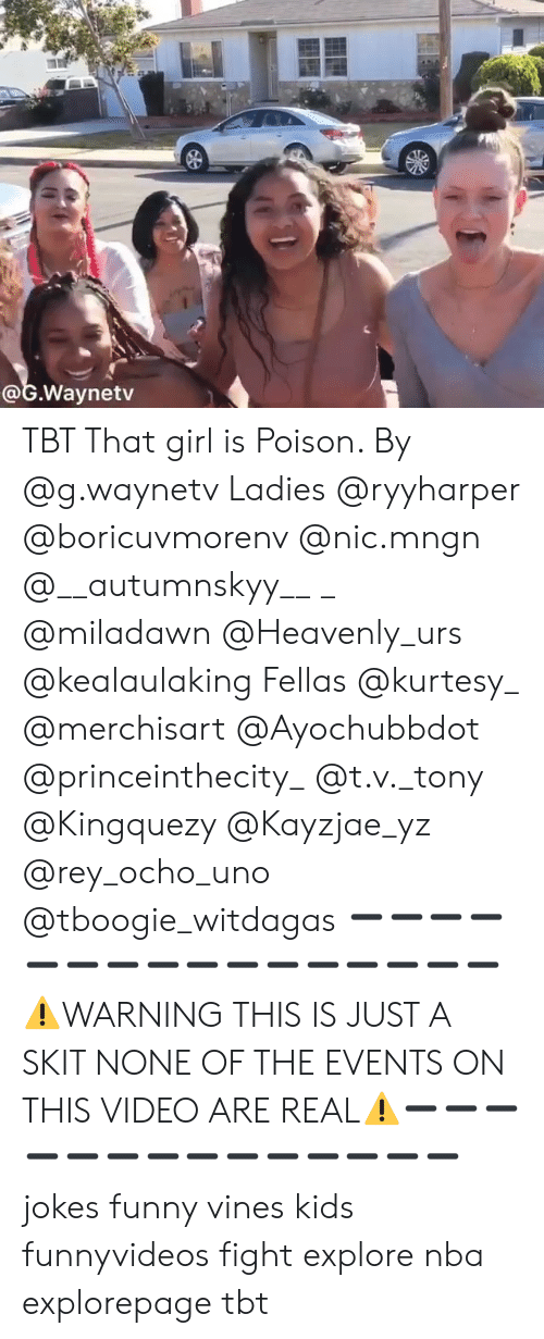 Funny, Memes, and Nba: @G.Waynetv TBT That girl is Poison. By @g.waynetv Ladies @ryyharper @boricuvmorenv @nic.mngn @__autumnskyy__ _ @miladawn @Heavenly_urs @kealaulaking Fellas @kurtesy_ @merchisart @Ayochubbdot @princeinthecity_ @t.v._tony @Kingquezy @Kayzjae_yz @rey_ocho_uno @tboogie_witdagas ➖➖➖➖➖➖➖➖➖➖➖➖➖➖➖➖⚠️WARNING THIS IS JUST A SKIT NONE OF THE EVENTS ON THIS VIDEO ARE REAL⚠️➖➖➖➖➖➖➖➖➖➖➖➖➖➖ jokes funny vines kids funnyvideos fight explore nba explorepage tbt