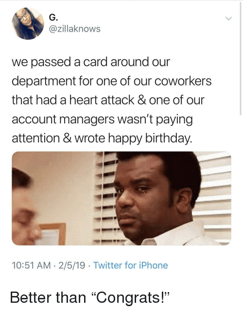 """Birthday, Iphone, and Twitter: G.  @zillaknows  we passed a card around our  department for one of our coworkers  that had a heart attack & one of our  account managers wasn't paying  attention & wrote happy birthday.  10:51 AM 2/5/19 Twitter for iPhone Better than """"Congrats!"""""""