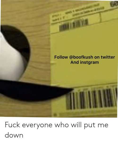 Twitter, Fuck, and Fuck Everyone: G0  Follow @boofkush on twitter  And instgram Fuck everyone who will put me down