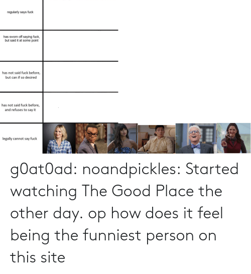 watching: g0at0ad:  noandpickles: Started watching The Good Place the other day. op how does it feel being the funniest person on this site