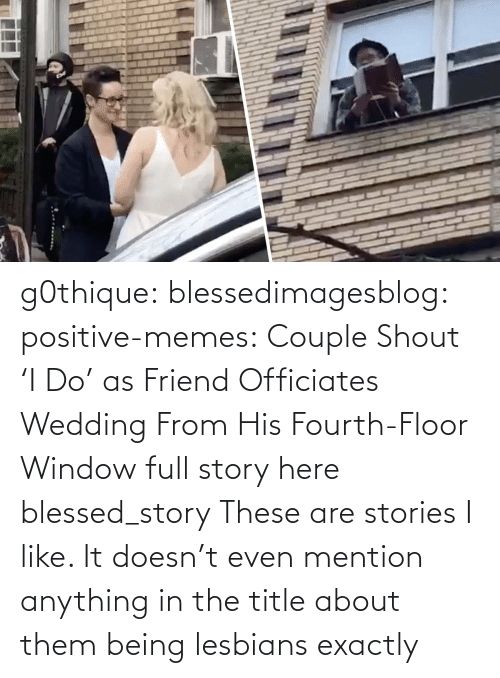 Fourth: g0thique: blessedimagesblog:  positive-memes:    Couple Shout 'I Do' as Friend Officiates Wedding From His Fourth-Floor Window   full story here  blessed_story  These are stories I like. It doesn't even mention anything in the title about them being lesbians  exactly
