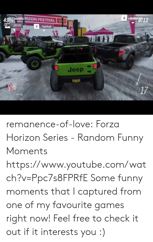 horizon: g12  49% oORESS RIZON FESTIVAL  2  FlyaFicn  Jeep  R.  17 remanence-of-love:  Forza Horizon Series - Random Funny Moments   https://www.youtube.com/watch?v=Ppc7s8FPRfE    Some funny moments that I captured from one of my favourite games right now! Feel free to check it out if it interests you :)