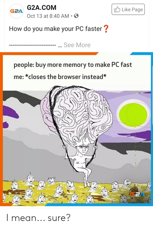 Mean, How, and Page: G2A.COM  Like Page  G2A  Oct 13 at 8:40 AM.  How do you make your PC faster?  See More  people: buy more memory to make PC fast  me:*closes the browser instead* I mean... sure?