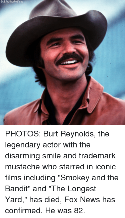 """starred: GAB Archive/Redferns PHOTOS: Burt Reynolds, the legendary actor with the disarming smile and trademark mustache who starred in iconic films including """"Smokey and the Bandit"""" and """"The Longest Yard,"""" has died, Fox News has confirmed. He was 82."""