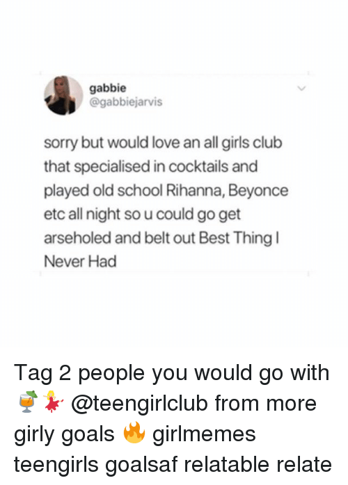 Beyonce, Club, and Girls: gabbie  @gabbiejarvis  sorry but would love an all girls club  that specialised in cocktails and  played old school Rihanna, Beyonce  etc all night so u could go get  arseholed and belt out Best Thing  Never Had Tag 2 people you would go with 🍹💃🏼 @teengirlclub from more girly goals 🔥 girlmemes teengirls goalsaf relatable relate