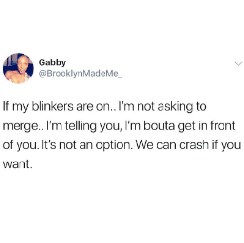 Asking, Crash, and Can: Gabby  @BrooklynMadeMe  If my blinkers are on.. I'm not asking to  merge.. I'm telling you, I'm bouta get in front  of you. It's not an option. We can crash if you  want.