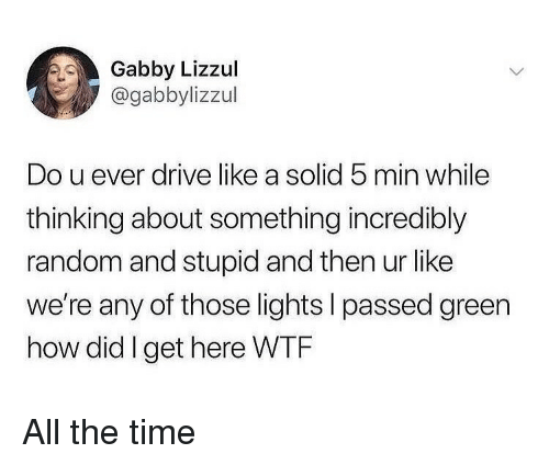 Wtf, Drive, and Time: Gabby Lizzul  @gabbylizzul  Do u ever drive like a solid 5 min while  thinking about something incredibly  random and stupid and then ur like  we're any of those lights I passed green  how did Iget here WTF All the time