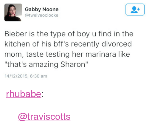 "Target, Tumblr, and Blog: Gabby Noone  @twelveoclocke  Bieber is the type of boy u find in the  kitchen of his bff's recently divorced  mom, taste testing her marinara like  that's amazing Sharon""  14/12/2015, 6:30 am <p><a href=""http://rhubabe.tumblr.com/post/136112157637/traviscotts"" class=""tumblr_blog"" target=""_blank"">rhubabe</a>:</p><blockquote><p><a class=""tumblelog"" href=""http://tmblr.co/mpliaPWh0n8DEN5K8_qu8cA"" target=""_blank"">@traviscotts</a></p></blockquote>"