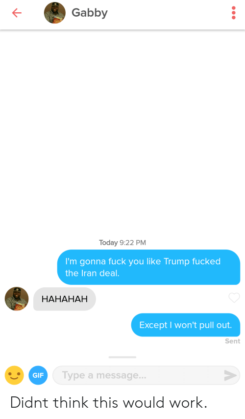 Fuck You, Gif, and Work: Gabby  Today 9:22 PM  I'm gonna fuck you like Trump fucked  the Iran deal.  HAHAHAH  Except I won't pull out.  Sent  GIF  Type a message... Didnt think this would work.