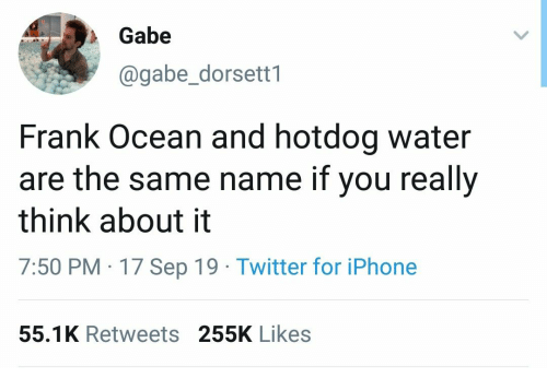 Frank Ocean, Iphone, and Twitter: Gabe  @gabe_dorsett1  Frank Ocean and hotdog water  are the same name if you really  think about it  7:50 PM 17 Sep 19 Twitter for iPhone  55.1K Retweets 255K Likes
