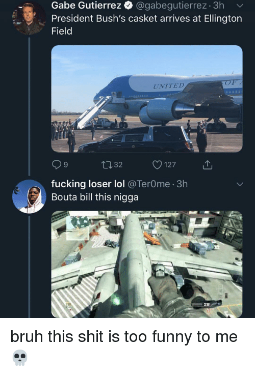 Bruh, Fucking, and Funny: Gabe Gutierrez @gabegutierrez 3h  President Bush's casket arrives at Ellington  Field  UNITED  1 32  127  fucking loser lol @TerOme. 3h  Bouta bill this nigga bruh this shit is too funny to me 💀