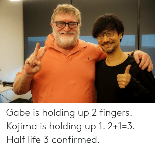Life, Half-Life, and Half Life 3: Gabe is holding up 2 fingers. Kojima is holding up 1. 2+1=3. Half life 3 confirmed.