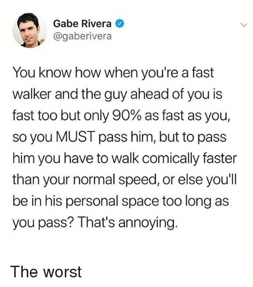 Memes, The Worst, and Space: Gabe Rivera  @gaberivera  You know how when you're a fast  walker and the guy ahead of you is  fast too but only 90% as fast as you,  so you MUST pass him, but to pass  him you have to walk comically faster  than your normal speed, or else you'll  be in his personal space too long as  you pass? That's annoying The worst
