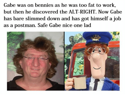 Dank Memes, Job, and Working: Gabe was on bennies as he was too fat to work  but then he discovered the ALT RIGHT. Now Gabe  has bare slimmed down and has got himself a job  as a postman. Safe Gabe nice one lad