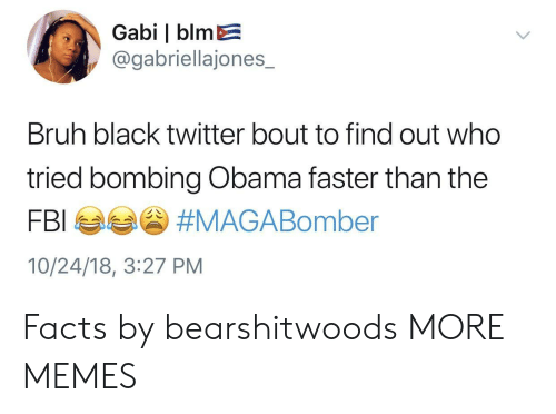 Bruh, Dank, and Facts: Gabi | blmE  @gabriellajones_  Bruh black twitter bout to find out who  tried bombing Obama faster than the  10/24/18, 3:27 PM Facts by bearshitwoods MORE MEMES