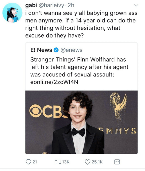 without hesitation: gabi @harleivy 2h  i don't wanna see y'all babying grown ass  men anymore. if a 14 year old can do the  right thing without hesitation, what  excuse do they have?  E! News@enews  Stranger Things' Finn Wolfhard has  left his talent agency after his agent  was accused of sexual assault:  eonli.ne/2zoW14NN  св.  MMY S  21  1  3K  25.1K