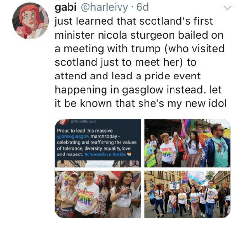 Love, Respect, and Scotland: gabi @harleivy 6d  just learned that scotland's first  minister nicola sturgeon bailed on  a meeting with trump (who visited  scotland just to meet her) to  attend and lead a pride event  happening in gasglow instead. let  it be known that she's my new idol  Proud to lead this massive  @prideglasgow march today-  celebrating and reaffirming the values  of tolerance, diversity, equality, love  and respect. #chooselove #pride  UVE