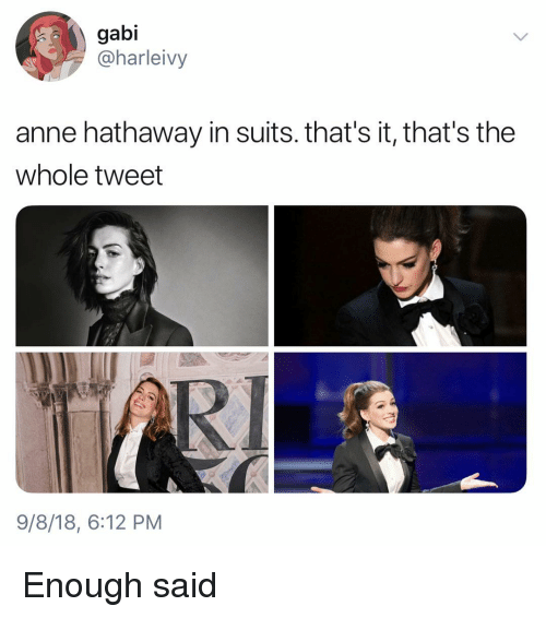 Anne Hathaway: gabi  @harleivy  anne hathaway in suits. that's it, that's the  whole tweet  RI  9/8/18, 6:12 PM Enough said