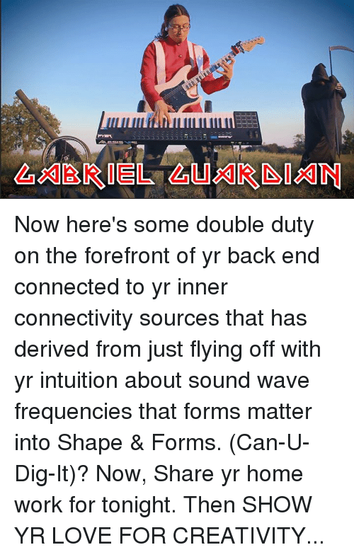 derivative: GABRIEL GUXI[RISIAIN Now here's some double duty on the forefront of yr back end connected to yr inner connectivity sources that has derived from just flying off with yr intuition about sound wave frequencies that forms matter into Shape & Forms. (Can-U-Dig-It)? Now, Share yr home work for tonight. Then SHOW YR LOVE FOR CREATIVITY...