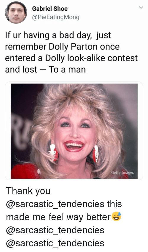 Bad, Bad Day, and Funny: Gabriel Shoe  @PieEatingMong  If ur having a bad day, just  remember Dolly Parton once  entered a Dolly look-alike contest  and lost - To a man  Getty Images Thank you @sarcastic_tendencies this made me feel way better😅 @sarcastic_tendencies @sarcastic_tendencies