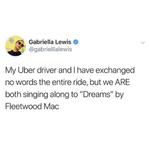 """Singing, Uber, and Uber Driver: Gabriella Lewis  @gabriellalewis  My Uber driver and I have exchanged  no words the entire ride, but we ARE  both singing along to """"Dreams"""" by  Fleetwood Mac"""
