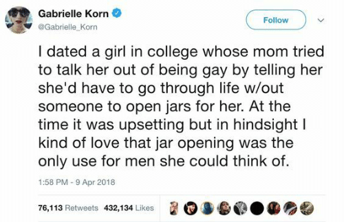 College, Life, and Love: Gabrielle Korn  Follow  @Gabrielle Korn  I dated a girl in college whose mom tried  to talk her out of being gay by telling her  she'd have to go through life w/out  someone to open jars for her. At the  time it was upsetting but in hindsight l  kind of love that jar opening was the  only use for men she could think of.  1:58 PM-9 Apr 2018  遛0 3.@.龜  76,1 13 Retweets 432,1 34 Likes