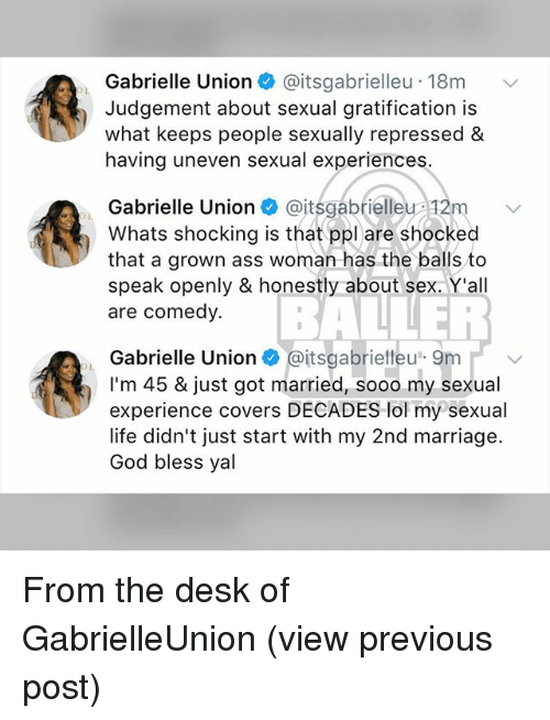 Ass, Gabrielle Union, and God: Gabrielle Union + @itsgabrielleu-18m  Judgement about sexual gratification is  what keeps people sexually repressed &  having uneven sexual experiences  Gabrielle Unionitsgabrielleu 12m v  Whats shocking is that ppl are shocked  that a grown ass woman has the balls to  speak openly & honestly about sex. Y'all  are comedy.  BE  Gabrielle Union+ @itsgabrielleu. 9m 1. ﹀  I'm 45 & just got married, sooo my sexual  experience covers DECADES lol my sexual  life didn't just start with my 2nd marriage.  God bless yal From the desk of GabrielleUnion (view previous post)