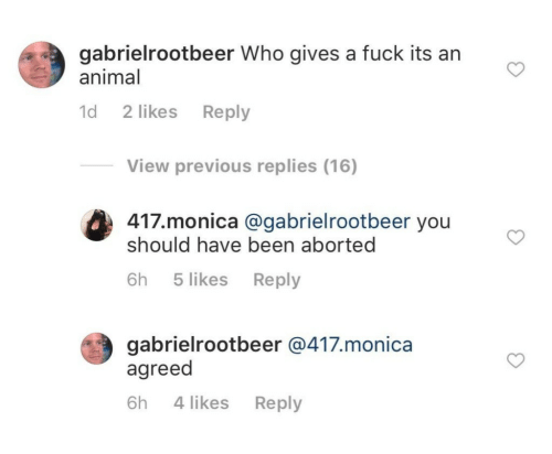 Animal, Fuck, and Been: gabrielrootbeer Who gives a fuck its an  animal  d 2 likes Reply  View previous replies (16)  417.monica @gabrielrootbeer you  should have been aborted  (#3  6h 5 likes Reply  gabrielrootbeer @417.monica  agreed  6h 4 likes Reply