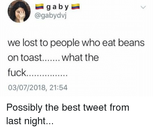 Memes, Lost, and Best: @gabydvj  we lost to people who eat beans  03/07/2018, 21:54 Possibly the best tweet from last night...