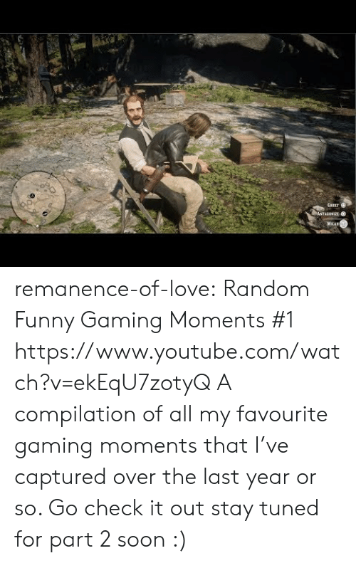 Funny, Love, and Soon...: GAEET  ASTAANIE  MILAN remanence-of-love:  Random  Funny Gaming Moments #1    https://www.youtube.com/watch?v=ekEqU7zotyQ  A compilation of all my favourite gaming moments that I've captured over the last year or so. Go check it out  stay tuned for part 2 soon :)