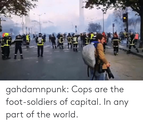 Capital: gahdamnpunk:  Cops are the foot-soldiers of capital.  In any part of the world.