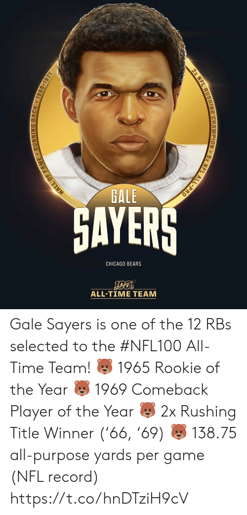 fame: GALE  GAYERS  CHICAGO BEARS  ALL-TIΜΕ ΤEAΜ  EL ALL-PRO  2x NFL RUSHING CHAMPION  HALL OF FAME RUNNING BACK 1965-1971 Gale Sayers is one of the 12 RBs selected to the #NFL100 All-Time Team!  🐻 1965 Rookie of the Year 🐻 1969 Comeback Player of the Year 🐻 2x Rushing Title Winner ('66, '69) 🐻 138.75 all-purpose yards per game (NFL record) https://t.co/hnDTziH9cV