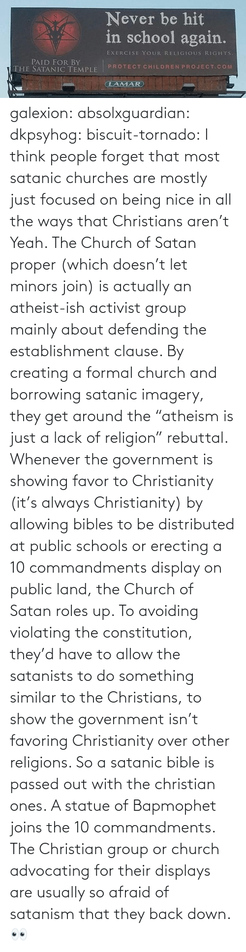 "Religion: galexion:  absolxguardian:  dkpsyhog:  biscuit-tornado:     I think people forget that most satanic churches are mostly just focused on being nice in all the ways that Christians aren't  Yeah. The Church of Satan proper (which doesn't let minors join) is actually an atheist-ish activist group mainly about defending the establishment clause. By creating a formal church and borrowing satanic imagery, they get around the ""atheism is just a lack of religion"" rebuttal. Whenever the government is showing favor to Christianity (it's always Christianity) by allowing bibles to be distributed at public schools or erecting a 10 commandments display on public land, the Church of Satan roles up. To avoiding violating the constitution, they'd have to allow the satanists to do something similar to the Christians, to show the government isn't favoring Christianity over other religions. So a satanic bible is passed out with the christian ones. A statue of Bapmophet joins the 10 commandments. The Christian group or church advocating for their displays are usually so afraid of satanism that they back down.   👀"