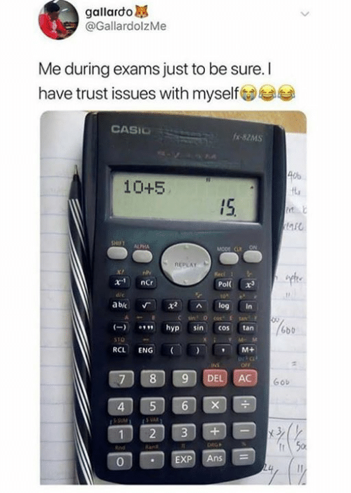 ans: gallardo  @GallardolzMe  Me during exams just to be sure. I  have trust issues with myselfs  CASIC  -82MS  40%  10+5  IS  a5  ALPHA  REPLAY  Pol x  abic Г x2 ^ log in  hyp sin cos tan  6bb  RCL ENG (I ) , M+  ortc  7 89 DEL AC  Gob  4  2 3+-  0  EXP Ans