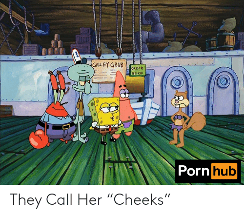 """They Call: GALLEY GRUB  ORDOK  HERE  Porn hub They Call Her """"Cheeks"""""""