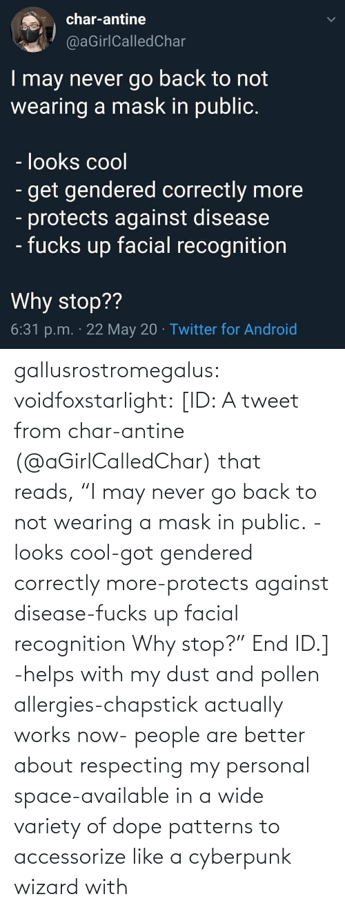 "Fucks: gallusrostromegalus:  voidfoxstarlight: [ID: A tweet from char-antine (@aGirlCalledChar) that reads, ""I may never go back to not wearing a mask in public. -looks cool-got gendered correctly more-protects against disease-fucks up facial recognition Why stop?"" End ID.]    -helps with my dust and pollen allergies-chapstick actually works now- people are better about respecting my personal space-available in a wide variety of dope patterns to accessorize like a cyberpunk wizard with"